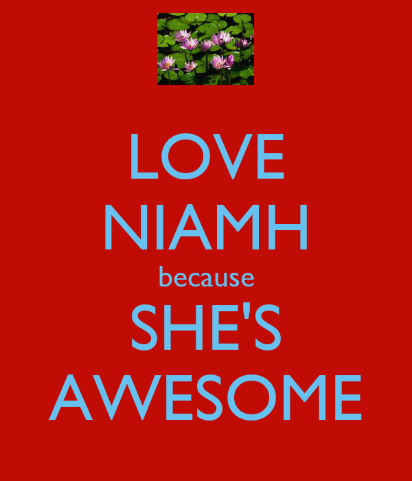 LOVE NIAMH because SHE'S AWESOME