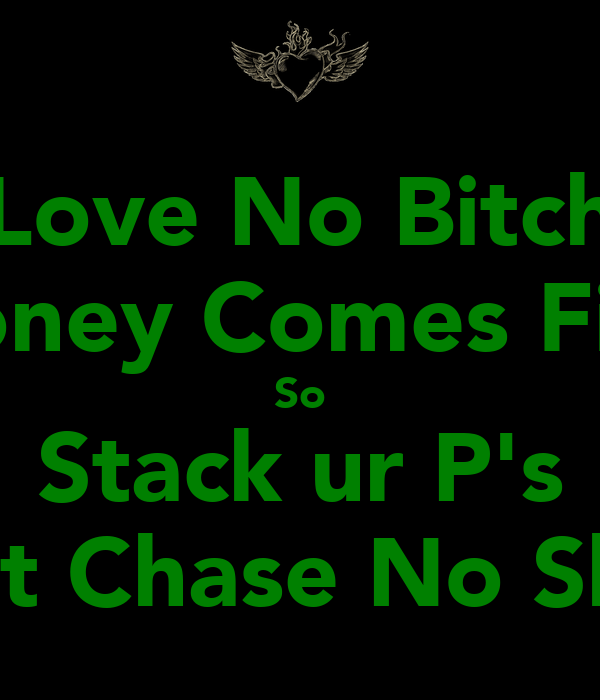 Love No Bitch Money Comes First So Stack ur P's Dont Chase No Skirts