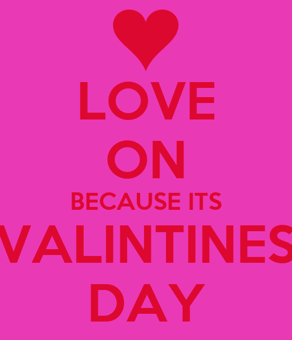 LOVE ON BECAUSE ITS VALINTINES DAY