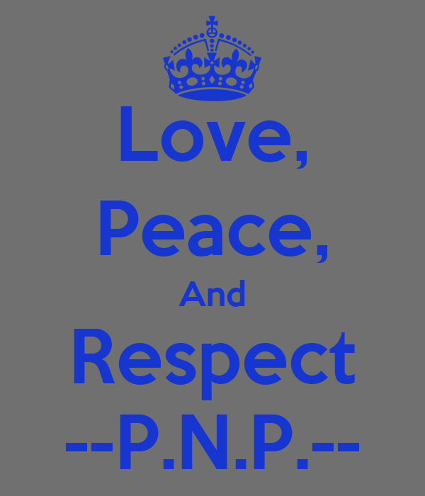 Love, Peace, And Respect --P.N.P.--