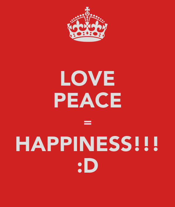 LOVE PEACE = HAPPINESS!!! :D
