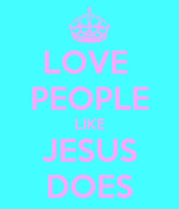 LOVE  PEOPLE LIKE JESUS DOES
