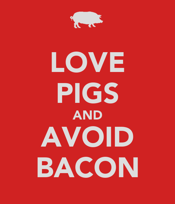 LOVE PIGS AND AVOID BACON
