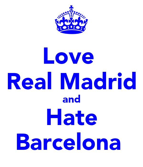 Love  Real Madrid and Hate Barcelona