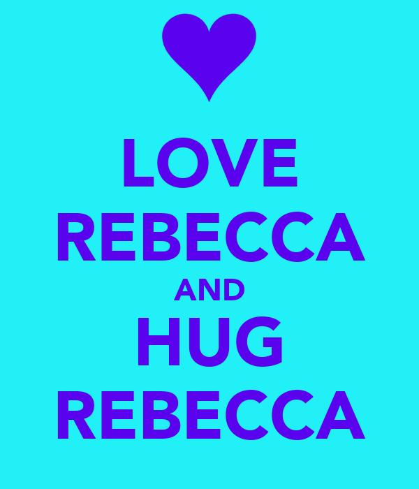 LOVE REBECCA AND HUG REBECCA