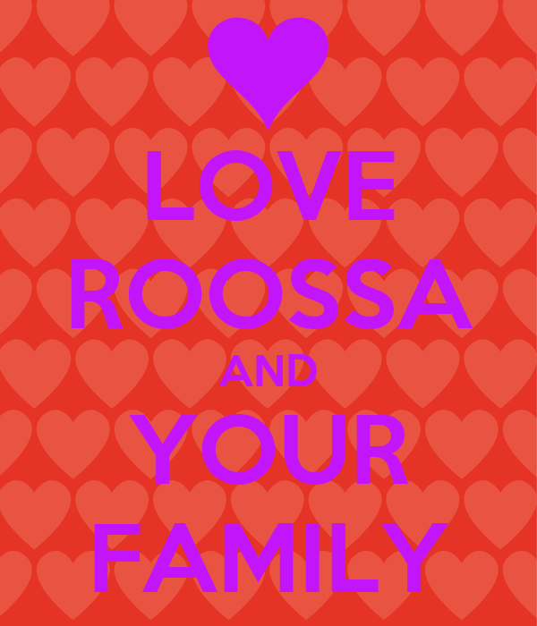 LOVE ROOSSA AND YOUR FAMILY