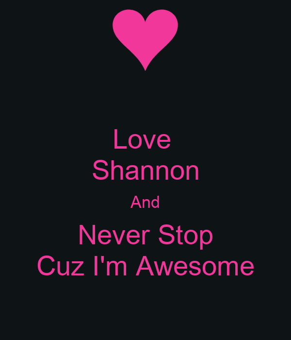 Love  Shannon And Never Stop Cuz I'm Awesome