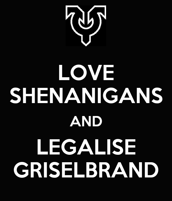 LOVE SHENANIGANS AND LEGALISE GRISELBRAND