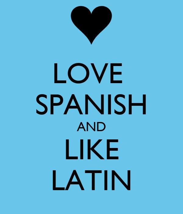 LOVE  SPANISH AND LIKE LATIN