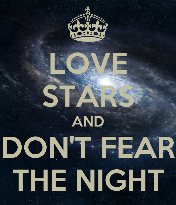 LOVE STARS AND DON'T FEAR THE NIGHT