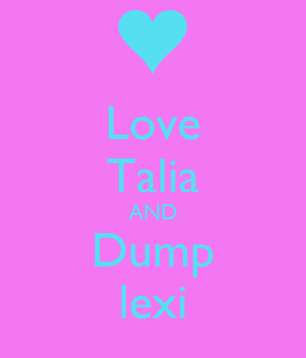 Love Talia AND Dump lexi