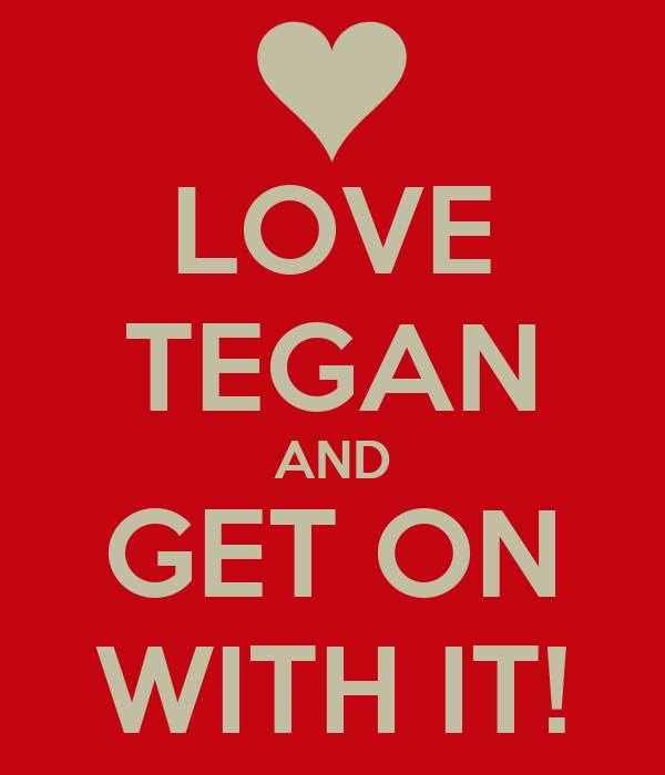 LOVE TEGAN AND GET ON WITH IT!