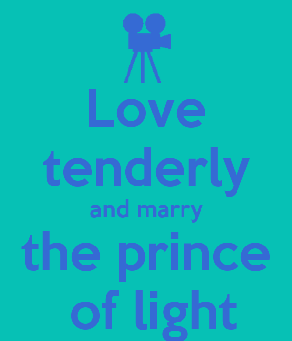 Love tenderly and marry the prince  of light