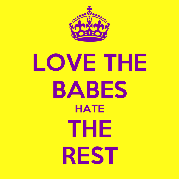 LOVE THE BABES HATE THE REST