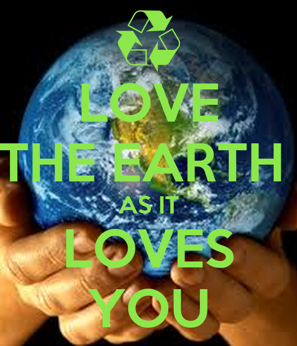 LOVE  THE EARTH  AS IT LOVES YOU