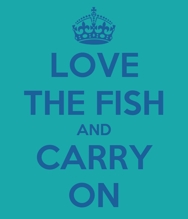 LOVE THE FISH AND CARRY ON