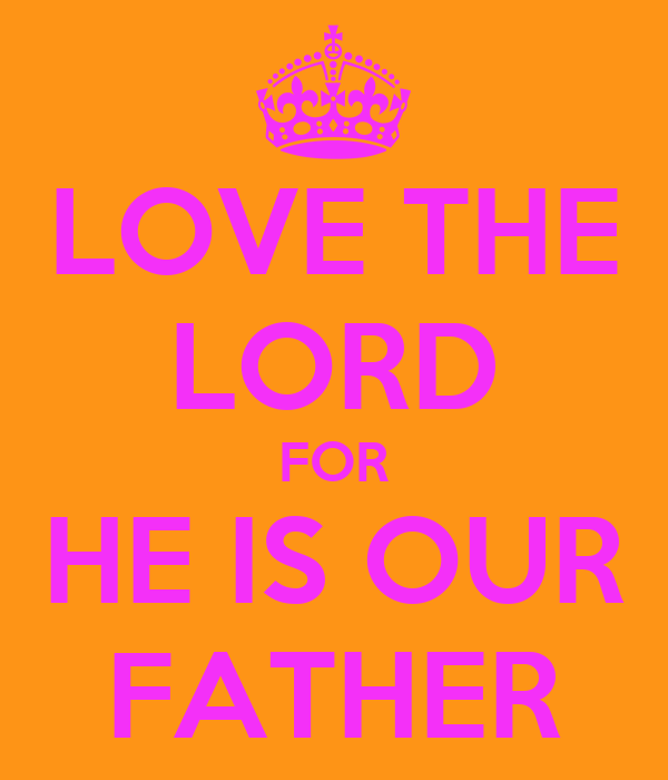 LOVE THE LORD FOR HE IS OUR FATHER