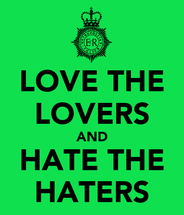 LOVE THE LOVERS AND HATE THE HATERS