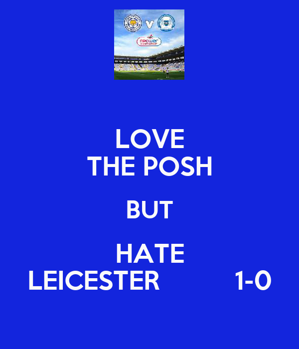 LOVE THE POSH BUT HATE LEICESTER          1-0