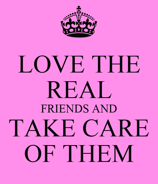LOVE THE REAL FRIENDS AND TAKE CARE OF THEM