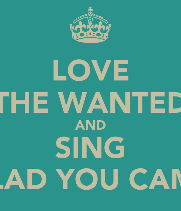 LOVE THE WANTED AND SING GLAD YOU CAME