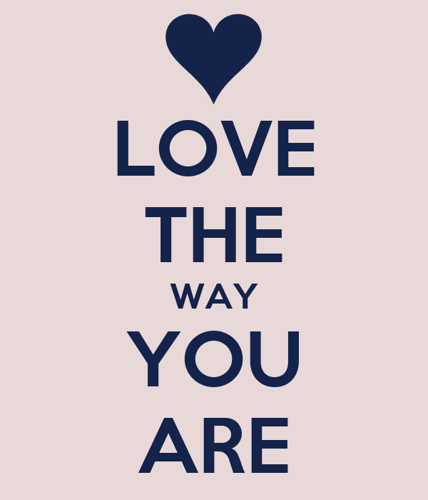 LOVE THE WAY YOU ARE