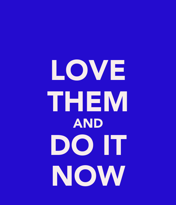 LOVE THEM AND DO IT NOW