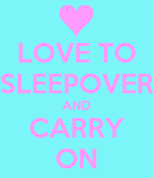 LOVE TO SLEEPOVER AND CARRY ON