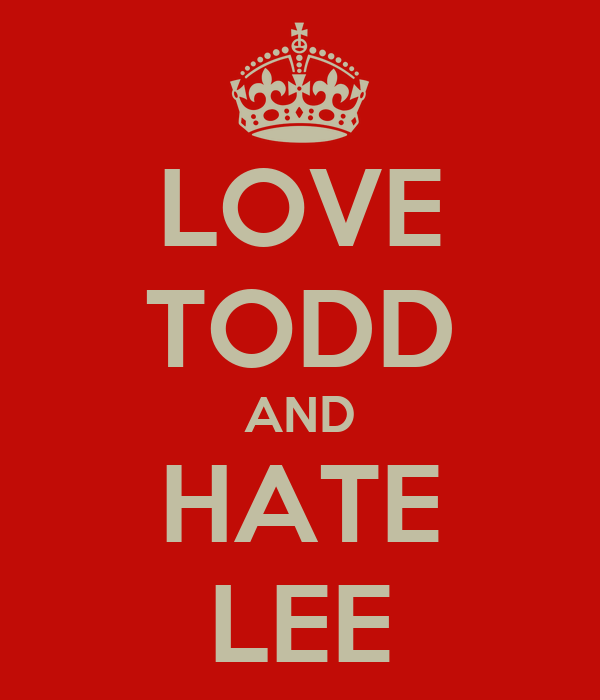 LOVE TODD AND HATE LEE