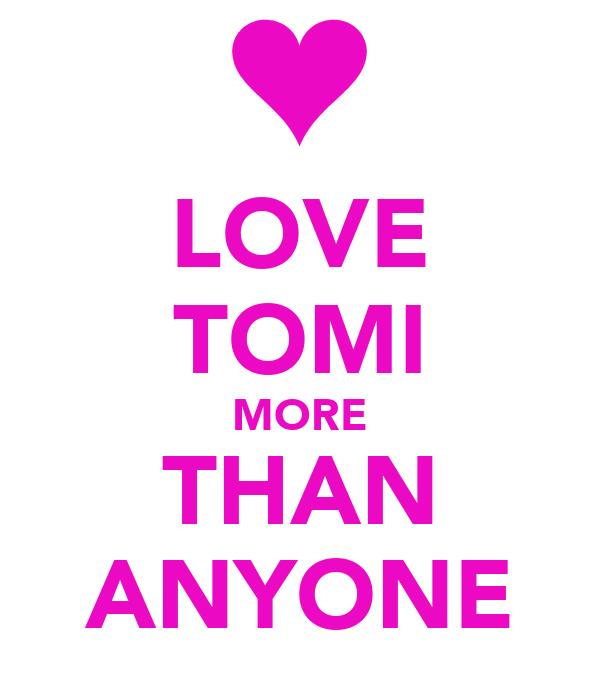 LOVE TOMI MORE THAN ANYONE