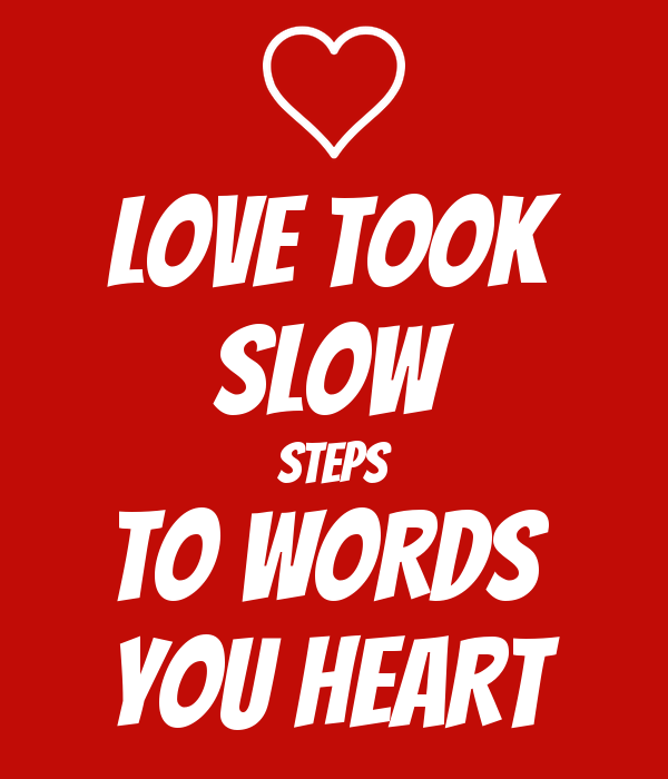 LOVE TOOK SLOW STEPS TO WORDS  YOU HEART