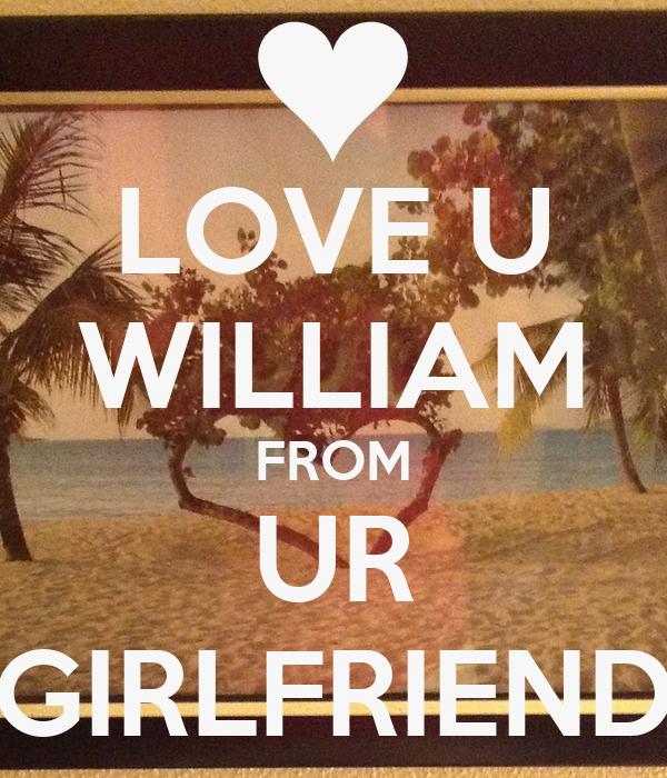 LOVE U WILLIAM FROM UR GIRLFRIEND