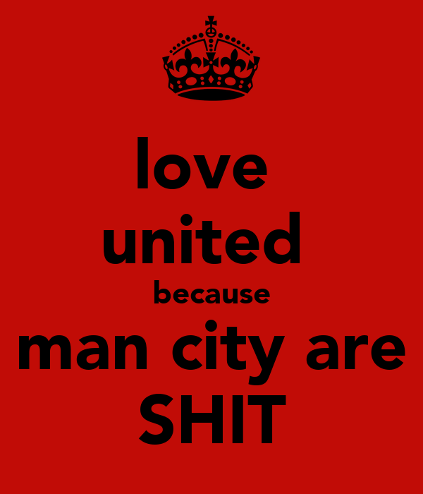 love  united  because man city are SHIT