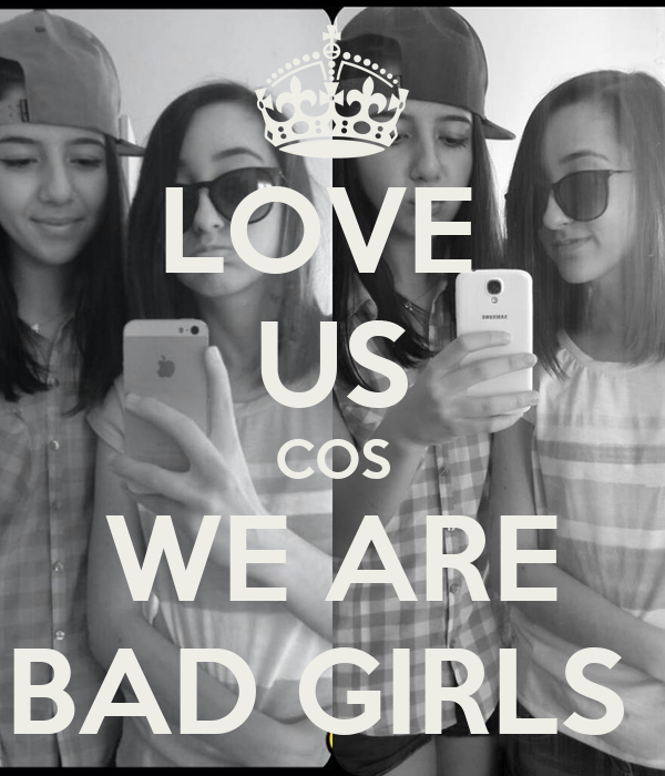 LOVE  US COS WE ARE BAD GIRLS