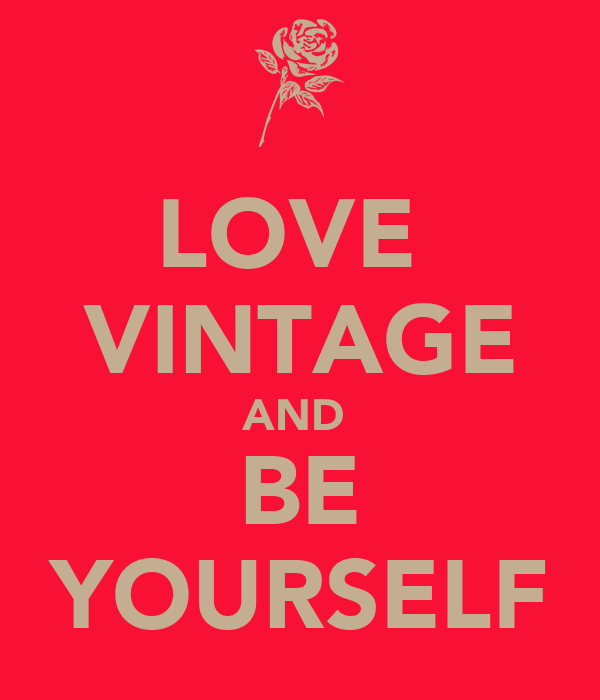 LOVE  VINTAGE AND  BE YOURSELF