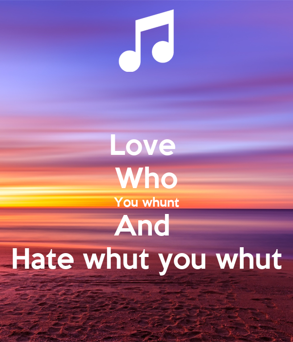 Love  Who You whunt And  Hate whut you whut