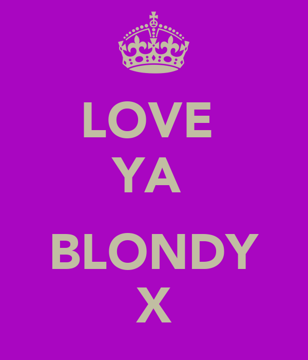 LOVE  YA   BLONDY X