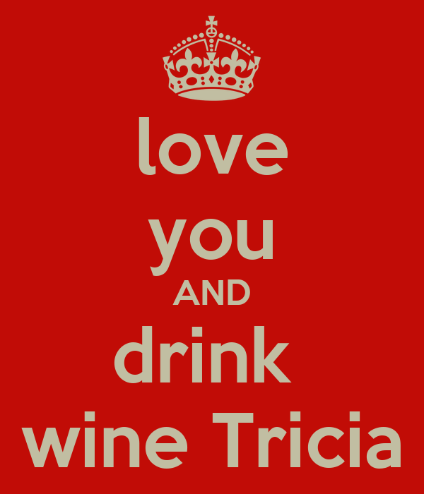 love you AND drink  wine Tricia