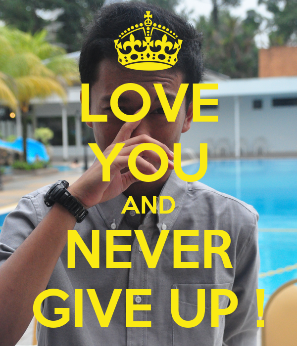 LOVE YOU AND NEVER GIVE UP !