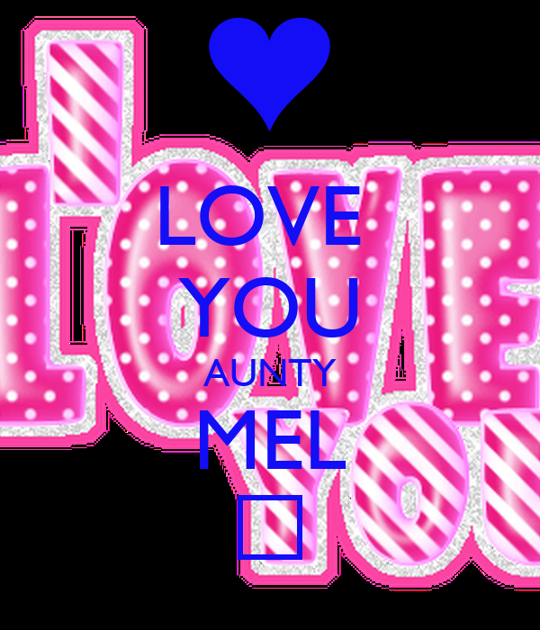 LOVE  YOU AUNTY MEL ♡