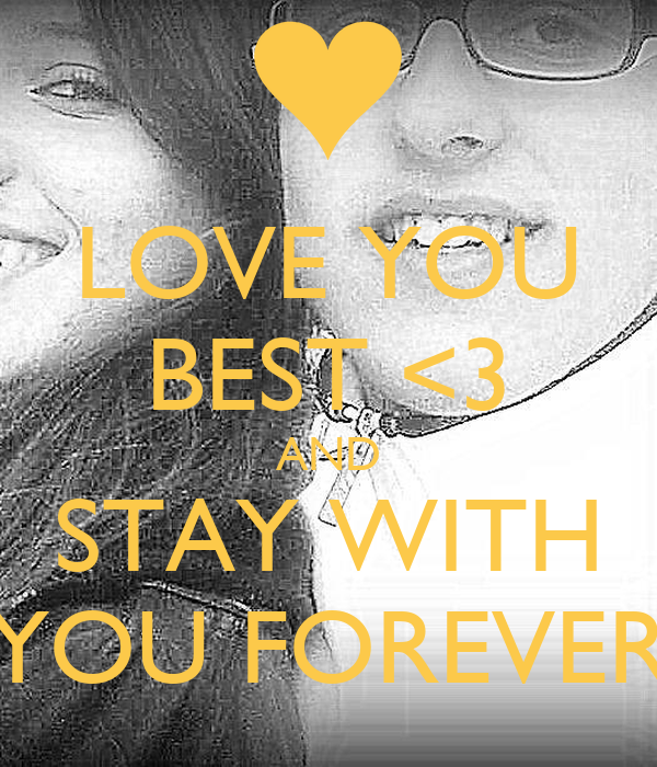 LOVE YOU BEST <3 AND STAY WITH YOU FOREVER