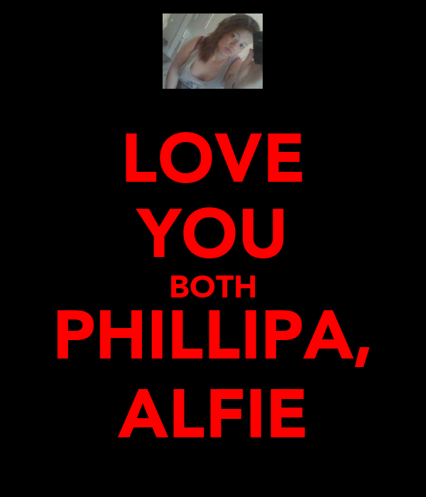 LOVE YOU BOTH PHILLIPA, ALFIE