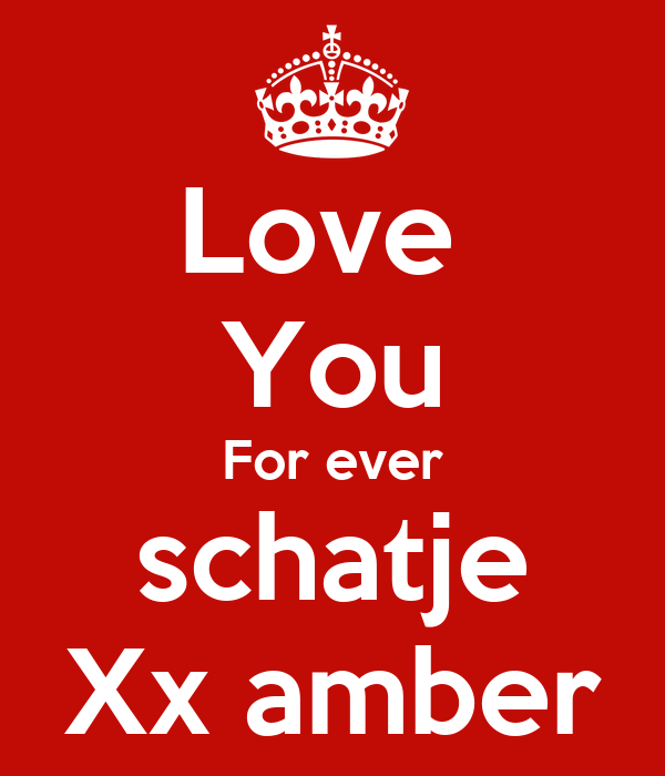 Love  You For ever schatje Xx amber
