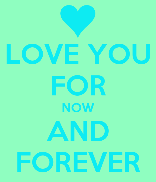 LOVE YOU FOR NOW AND FOREVER
