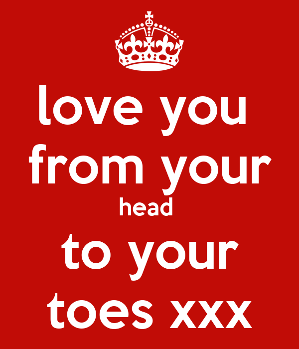 love you  from your head  to your toes xxx