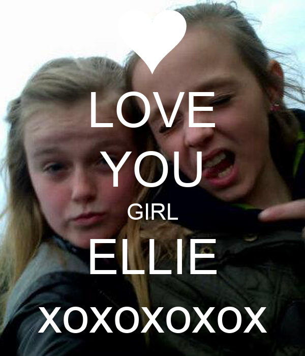 LOVE YOU GIRL ELLIE xoxoxoxox