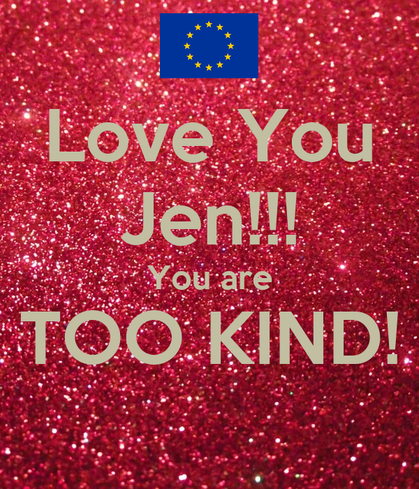 Love You Jen!!! You are TOO KIND!
