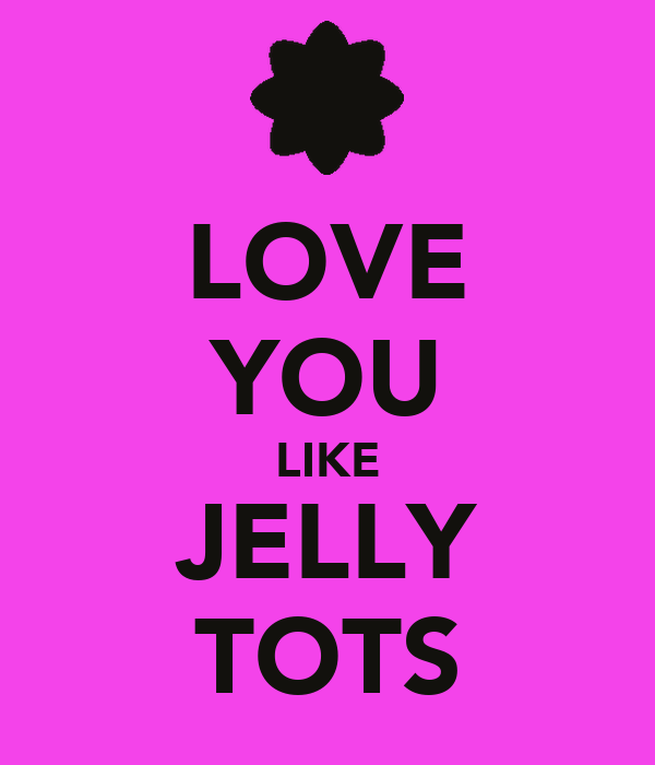 LOVE YOU LIKE JELLY TOTS