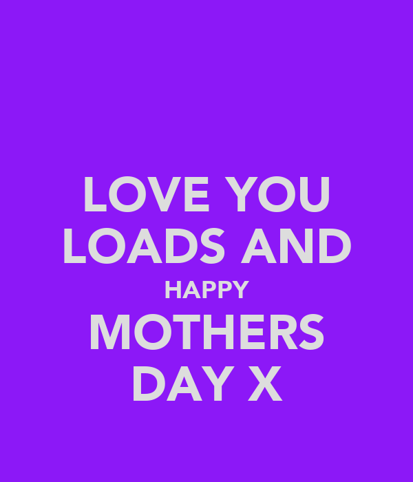 LOVE YOU LOADS AND HAPPY MOTHERS DAY X