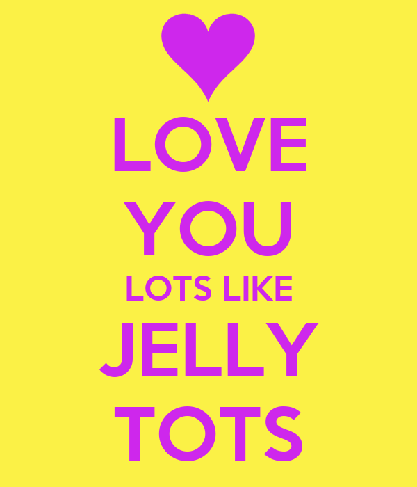 LOVE YOU LOTS LIKE JELLY TOTS